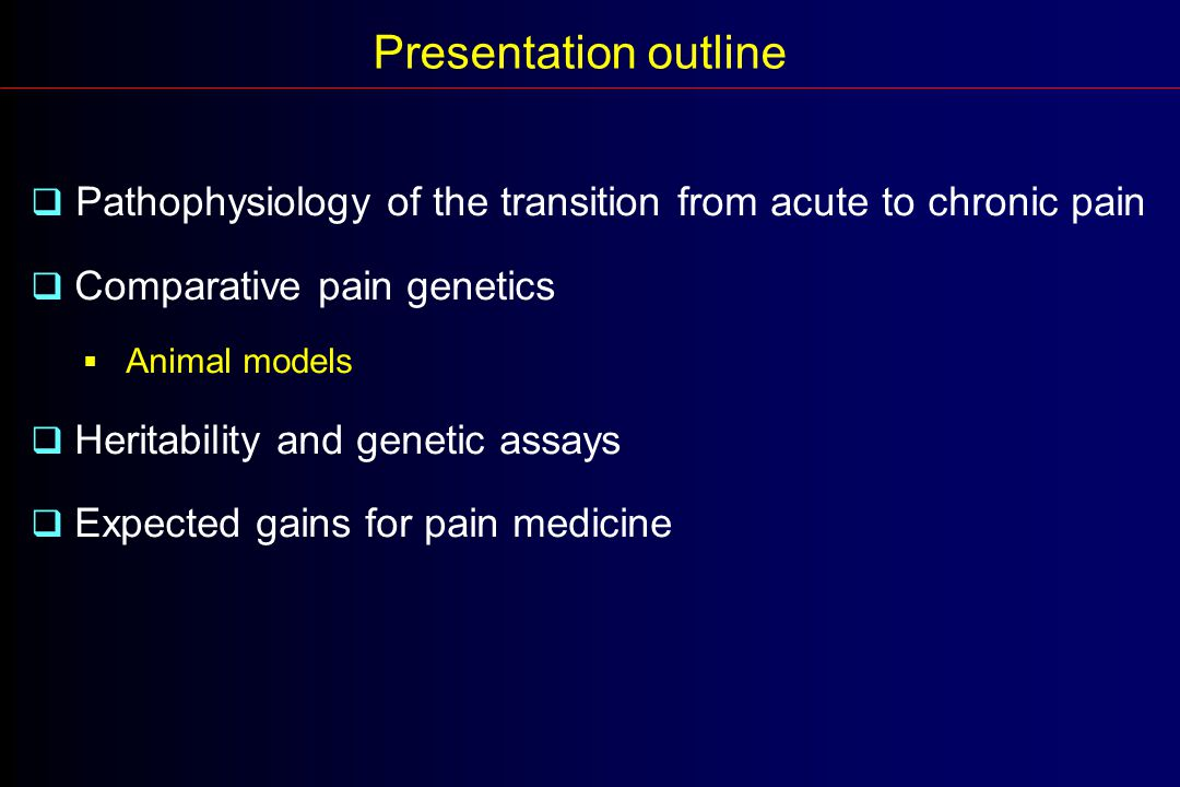  Pathophysiology of the transition from acute to chronic pain  Comparative pain genetics  Animal models  Heritability and genetic assays  Expected gains for pain medicine Presentation outline
