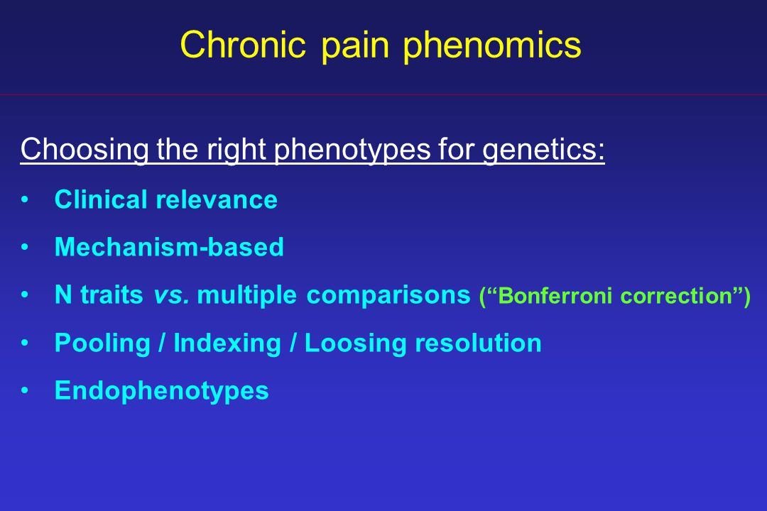 Chronic pain phenomics Choosing the right phenotypes for genetics: Clinical relevance Mechanism-based N traits vs.