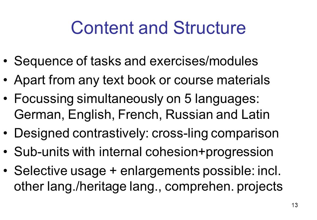 13 Content and Structure Sequence of tasks and exercises/modules Apart from any text book or course materials Focussing simultaneously on 5 languages: German, English, French, Russian and Latin Designed contrastively: cross-ling comparison Sub-units with internal cohesion+progression Selective usage + enlargements possible: incl.