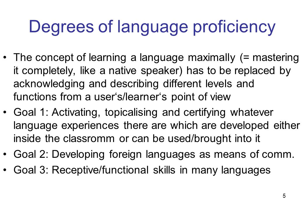 5 Degrees of language proficiency The concept of learning a language maximally (= mastering it completely, like a native speaker) has to be replaced by acknowledging and describing different levels and functions from a user's/learner's point of view Goal 1: Activating, topicalising and certifying whatever language experiences there are which are developed either inside the classromm or can be used/brought into it Goal 2: Developing foreign languages as means of comm.