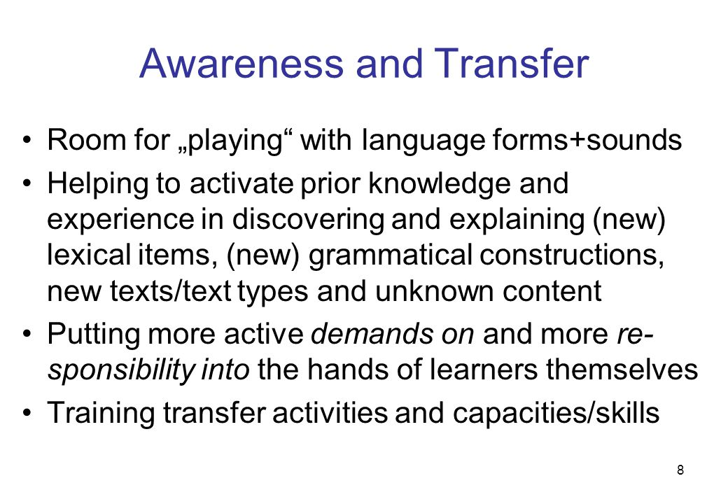 "8 Awareness and Transfer Room for ""playing with language forms+sounds Helping to activate prior knowledge and experience in discovering and explaining (new) lexical items, (new) grammatical constructions, new texts/text types and unknown content Putting more active demands on and more re- sponsibility into the hands of learners themselves Training transfer activities and capacities/skills"