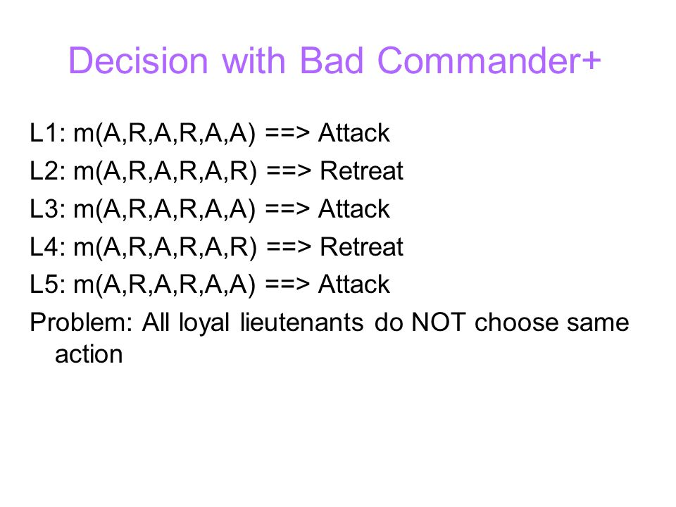 Decision with Bad Commander+ L1: m(A,R,A,R,A,A) ==> Attack L2: m(A,R,A,R,A,R) ==> Retreat L3: m(A,R,A,R,A,A) ==> Attack L4: m(A,R,A,R,A,R) ==> Retreat L5: m(A,R,A,R,A,A) ==> Attack Problem: All loyal lieutenants do NOT choose same action