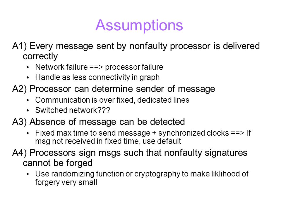 Assumptions A1) Every message sent by nonfaulty processor is delivered correctly Network failure ==> processor failure Handle as less connectivity in graph A2) Processor can determine sender of message Communication is over fixed, dedicated lines Switched network .