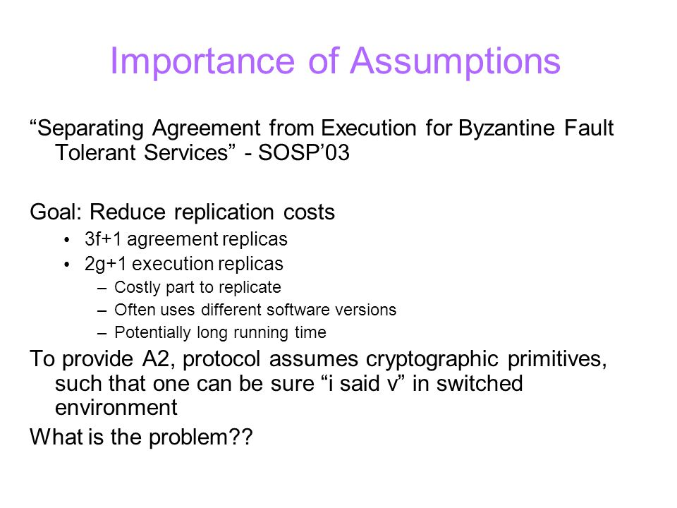 Importance of Assumptions Separating Agreement from Execution for Byzantine Fault Tolerant Services - SOSP'03 Goal: Reduce replication costs 3f+1 agreement replicas 2g+1 execution replicas –Costly part to replicate –Often uses different software versions –Potentially long running time To provide A2, protocol assumes cryptographic primitives, such that one can be sure i said v in switched environment What is the problem