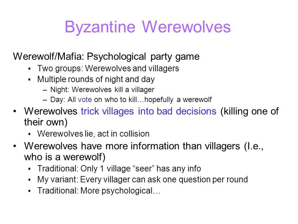 Byzantine Werewolves Werewolf/Mafia: Psychological party game Two groups: Werewolves and villagers Multiple rounds of night and day –Night: Werewolves kill a villager –Day: All vote on who to kill…hopefully a werewolf Werewolves trick villages into bad decisions (killing one of their own) Werewolves lie, act in collision Werewolves have more information than villagers (I.e., who is a werewolf) Traditional: Only 1 village seer has any info My variant: Every villager can ask one question per round Traditional: More psychological…