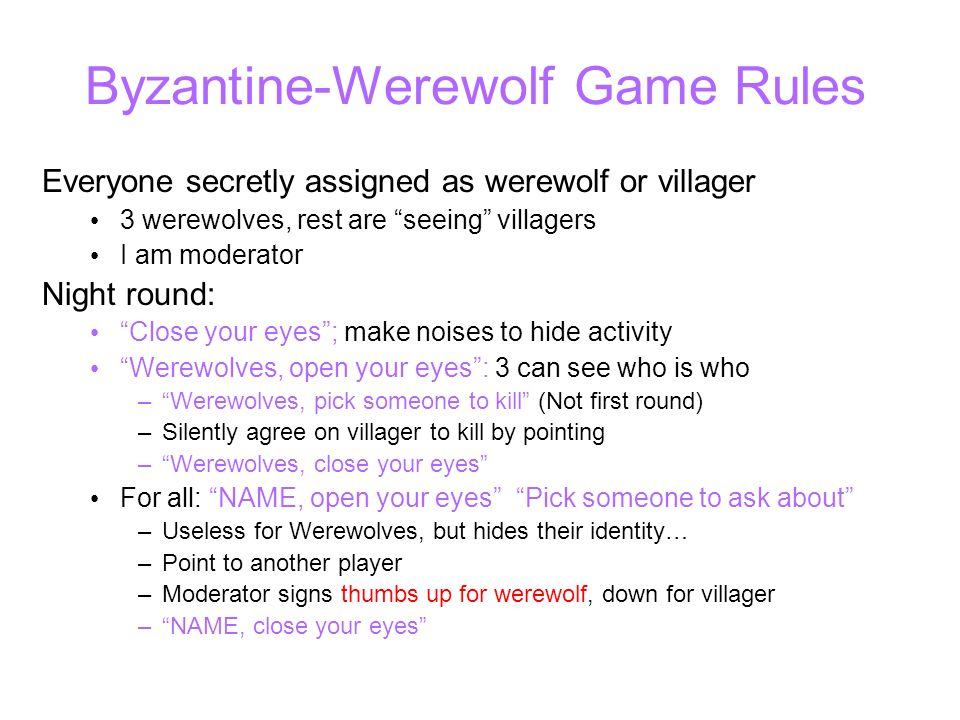 Byzantine-Werewolf Game Rules Everyone secretly assigned as werewolf or villager 3 werewolves, rest are seeing villagers I am moderator Night round: Close your eyes ; make noises to hide activity Werewolves, open your eyes : 3 can see who is who – Werewolves, pick someone to kill (Not first round) –Silently agree on villager to kill by pointing – Werewolves, close your eyes For all: NAME, open your eyes Pick someone to ask about –Useless for Werewolves, but hides their identity… –Point to another player –Moderator signs thumbs up for werewolf, down for villager – NAME, close your eyes