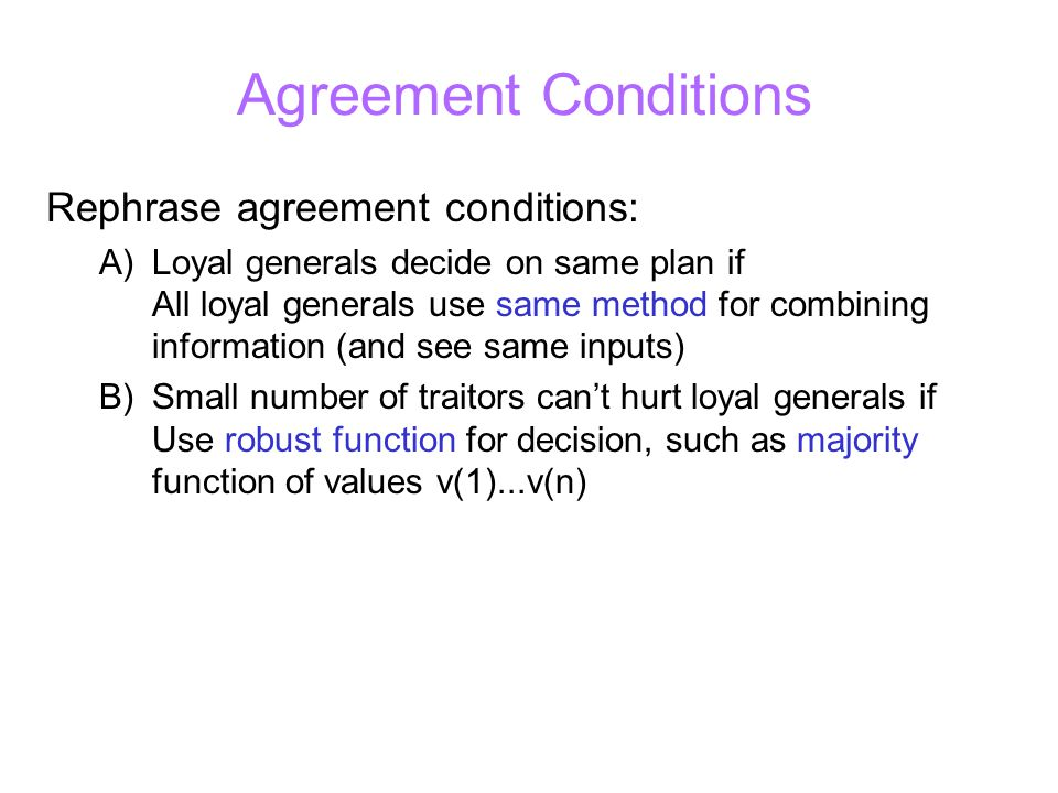 Agreement Conditions Rephrase agreement conditions: A) Loyal generals decide on same plan if All loyal generals use same method for combining information (and see same inputs) B) Small number of traitors can't hurt loyal generals if Use robust function for decision, such as majority function of values v(1)...v(n)