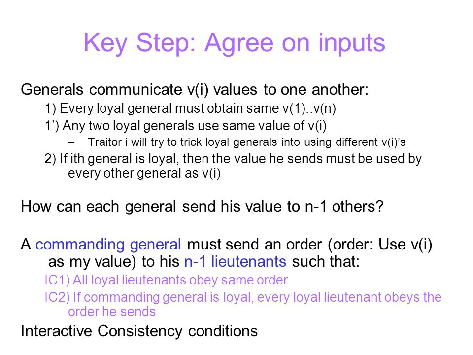 Key Step: Agree on inputs Generals communicate v(i) values to one another: 1) Every loyal general must obtain same v(1)..v(n) 1') Any two loyal generals use same value of v(i) –Traitor i will try to trick loyal generals into using different v(i)'s 2) If ith general is loyal, then the value he sends must be used by every other general as v(i) How can each general send his value to n-1 others.