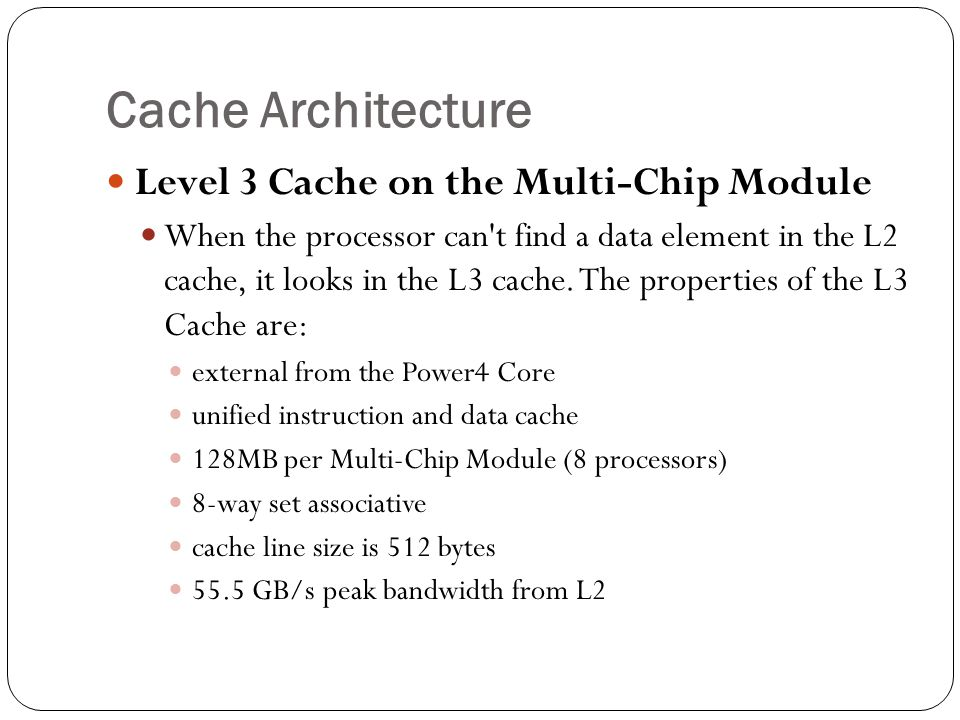 Cache Architecture Level 3 Cache on the Multi-Chip Module When the processor can t find a data element in the L2 cache, it looks in the L3 cache.