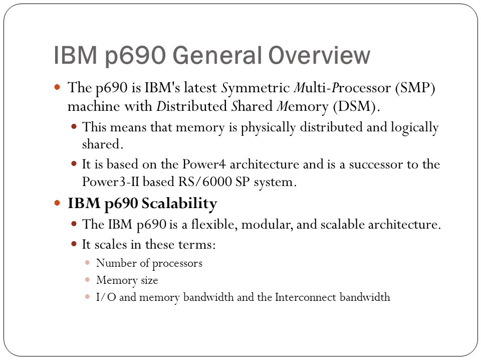 IBM p690 General Overview The p690 is IBM s latest Symmetric Multi-Processor (SMP) machine with Distributed Shared Memory (DSM).
