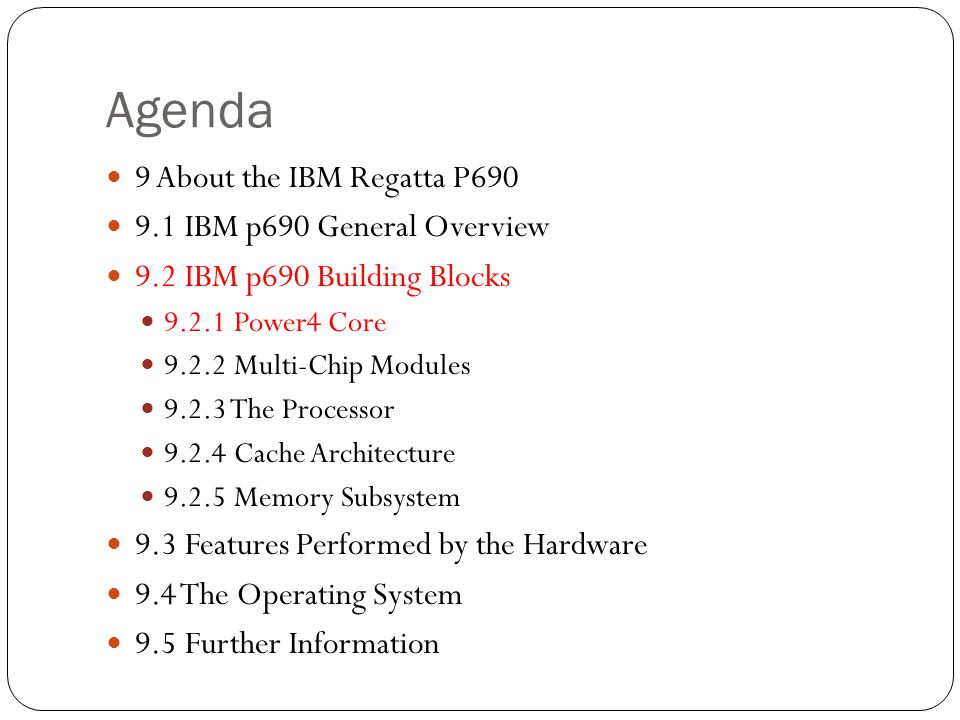 Agenda 9 About the IBM Regatta P IBM p690 General Overview 9.2 IBM p690 Building Blocks Power4 Core Multi-Chip Modules The Processor Cache Architecture Memory Subsystem 9.3 Features Performed by the Hardware 9.4 The Operating System 9.5 Further Information