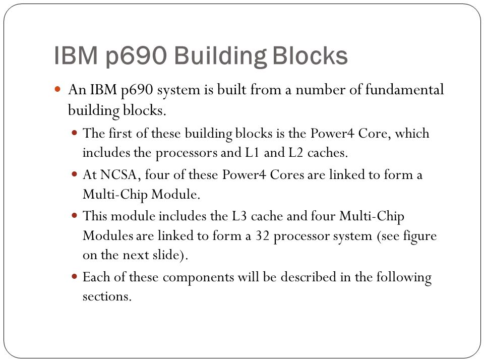 IBM p690 Building Blocks An IBM p690 system is built from a number of fundamental building blocks.
