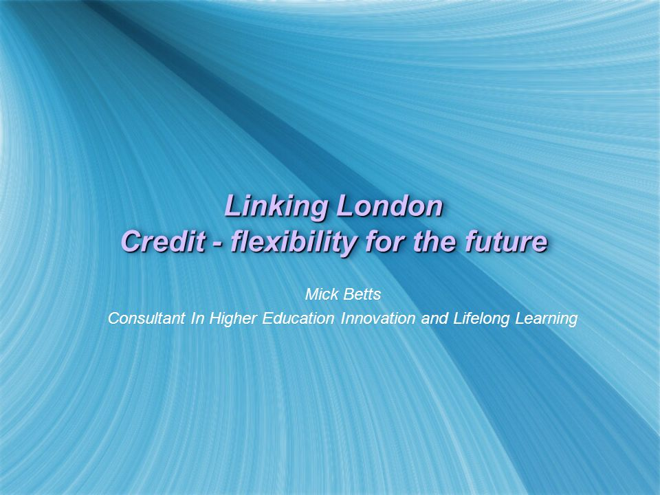 Linking London Credit - flexibility for the future Mick Betts Consultant In Higher Education Innovation and Lifelong Learning Mick Betts Consultant In Higher Education Innovation and Lifelong Learning