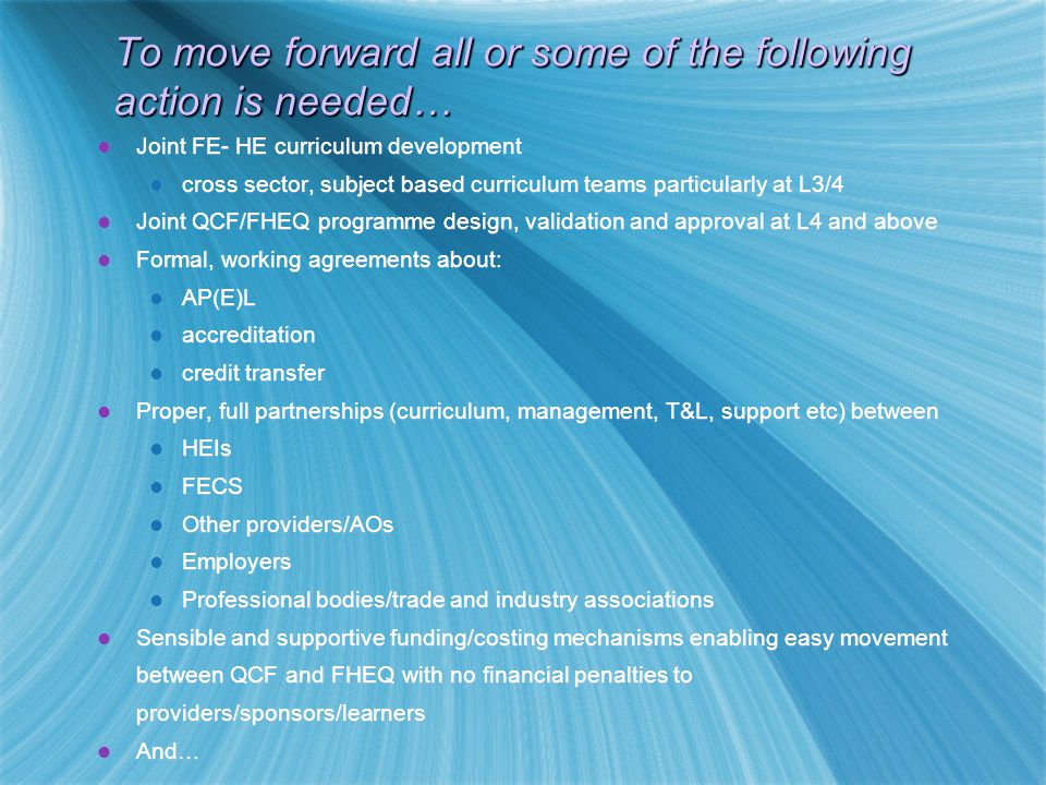 To move forward all or some of the following action is needed… Joint FE- HE curriculum development cross sector, subject based curriculum teams particularly at L3/4 Joint QCF/FHEQ programme design, validation and approval at L4 and above Formal, working agreements about: AP(E)L accreditation credit transfer Proper, full partnerships (curriculum, management, T&L, support etc) between HEIs FECS Other providers/AOs Employers Professional bodies/trade and industry associations Sensible and supportive funding/costing mechanisms enabling easy movement between QCF and FHEQ with no financial penalties to providers/sponsors/learners And… Joint FE- HE curriculum development cross sector, subject based curriculum teams particularly at L3/4 Joint QCF/FHEQ programme design, validation and approval at L4 and above Formal, working agreements about: AP(E)L accreditation credit transfer Proper, full partnerships (curriculum, management, T&L, support etc) between HEIs FECS Other providers/AOs Employers Professional bodies/trade and industry associations Sensible and supportive funding/costing mechanisms enabling easy movement between QCF and FHEQ with no financial penalties to providers/sponsors/learners And…