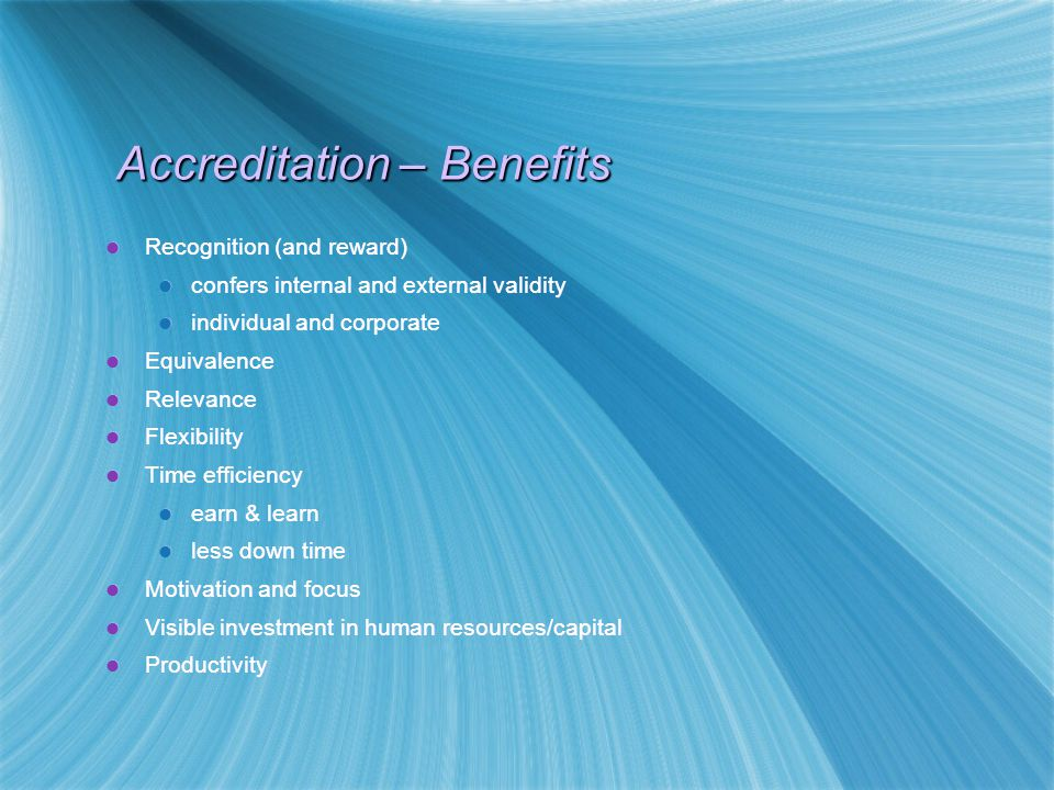 Accreditation – Benefits Recognition (and reward) confers internal and external validity individual and corporate Equivalence Relevance Flexibility Time efficiency earn & learn less down time Motivation and focus Visible investment in human resources/capital Productivity Recognition (and reward) confers internal and external validity individual and corporate Equivalence Relevance Flexibility Time efficiency earn & learn less down time Motivation and focus Visible investment in human resources/capital Productivity