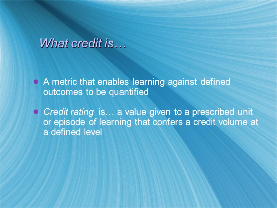 What credit is… A metric that enables learning against defined outcomes to be quantified Credit rating is… a value given to a prescribed unit or episode of learning that confers a credit volume at a defined level A metric that enables learning against defined outcomes to be quantified Credit rating is… a value given to a prescribed unit or episode of learning that confers a credit volume at a defined level