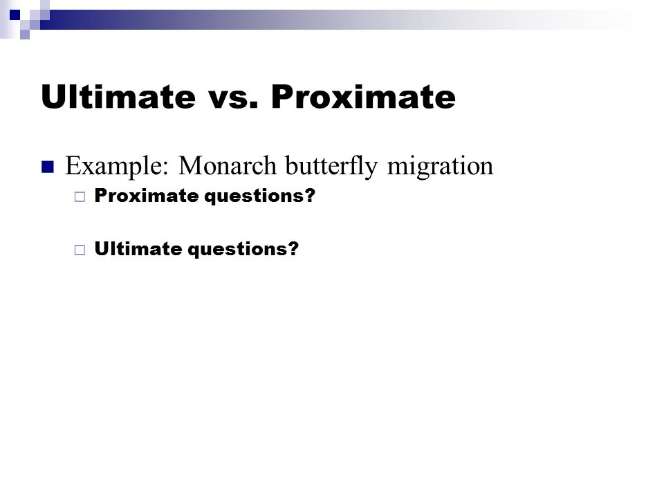 Ultimate vs. Proximate Example: Monarch butterfly migration  Proximate questions.