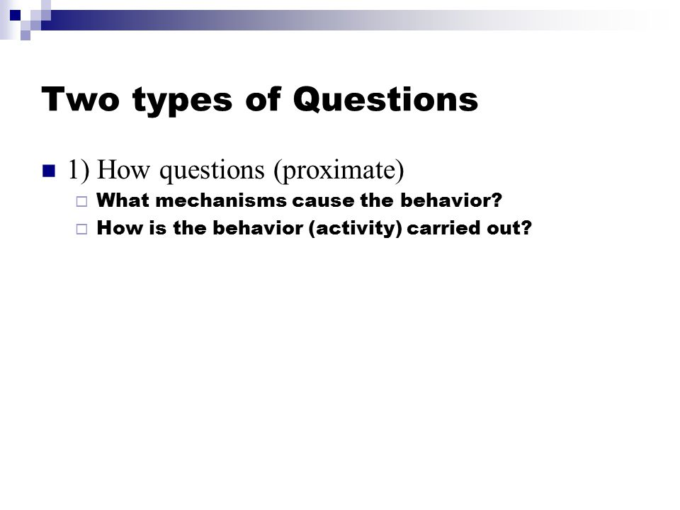 Two types of Questions 1) How questions (proximate)  What mechanisms cause the behavior.
