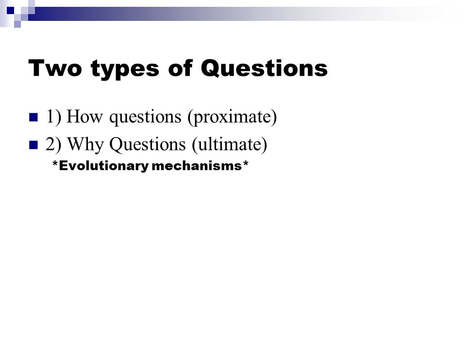 Two types of Questions 1) How questions (proximate) 2) Why Questions (ultimate) *Evolutionary mechanisms*