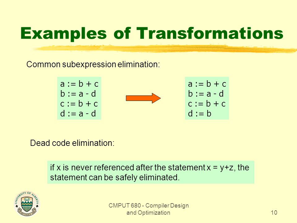 CMPUT 680 - Compiler Design and Optimization10 Examples of Transformations Common subexpression elimination: a := b + c b := a - d c := b + c d := a - d a := b + c b := a - d c := b + c d := b Dead code elimination: if x is never referenced after the statement x = y+z, the statement can be safely eliminated.