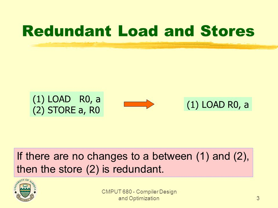 CMPUT 680 - Compiler Design and Optimization3 Redundant Load and Stores (1) LOAD R0, a (2) STORE a, R0 (1) LOAD R0, a If there are no changes to a between (1) and (2), then the store (2) is redundant.
