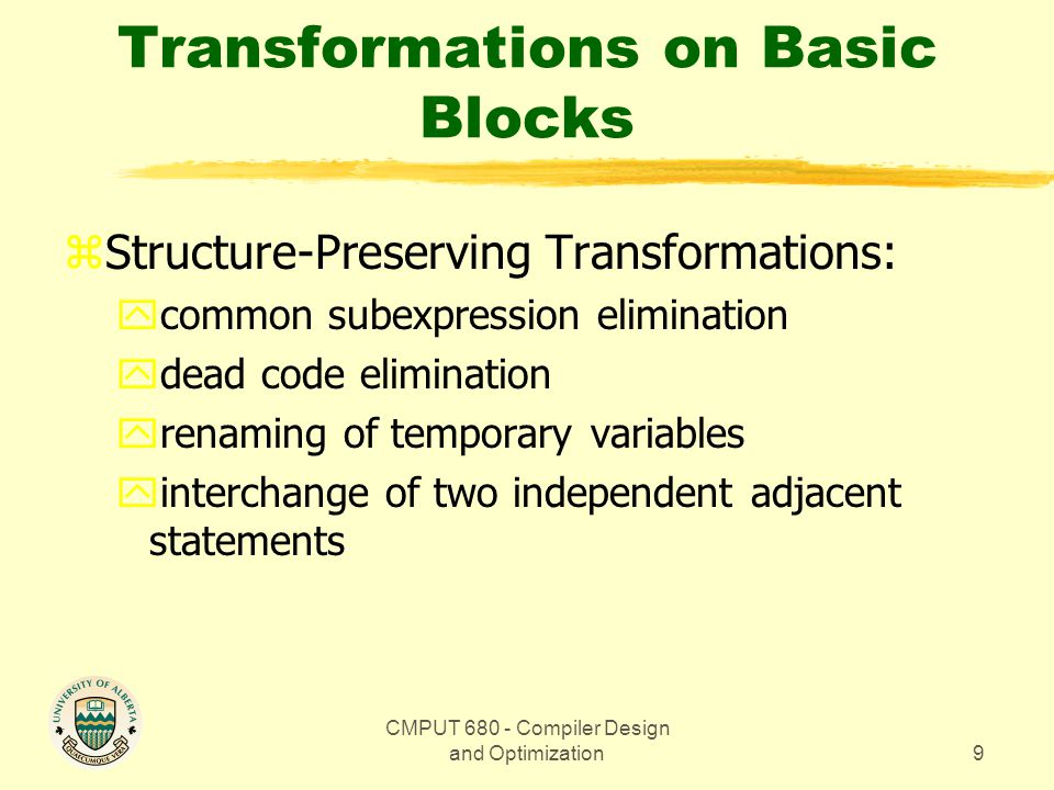 CMPUT 680 - Compiler Design and Optimization9 Transformations on Basic Blocks zStructure-Preserving Transformations: ycommon subexpression elimination ydead code elimination yrenaming of temporary variables yinterchange of two independent adjacent statements