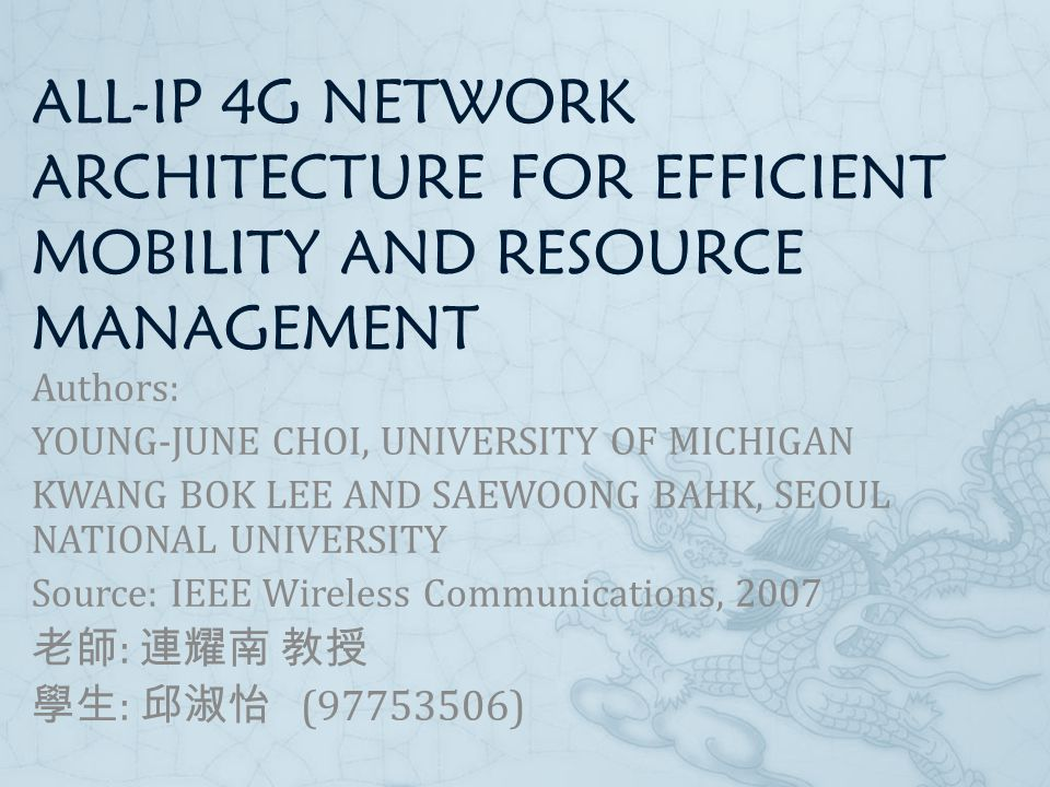 ALL-IP 4G NETWORK ARCHITECTURE FOR EFFICIENT MOBILITY AND RESOURCE MANAGEMENT Authors: YOUNG-JUNE CHOI, UNIVERSITY OF MICHIGAN KWANG BOK LEE AND SAEWOONG BAHK, SEOUL NATIONAL UNIVERSITY Source: IEEE Wireless Communications, 2007 老師 : 連耀南 教授 學生 : 邱淑怡 (97753506)