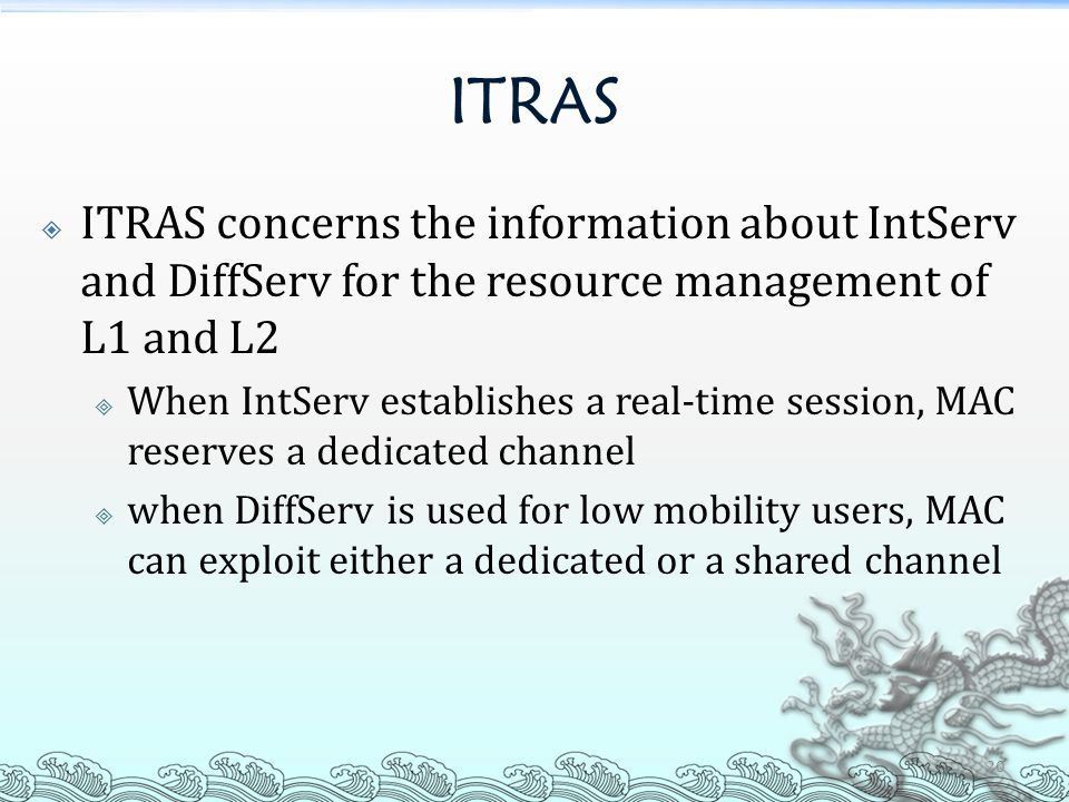 ITRAS  ITRAS concerns the information about IntServ and DiffServ for the resource management of L1 and L2  When IntServ establishes a real-time session, MAC reserves a dedicated channel  when DiffServ is used for low mobility users, MAC can exploit either a dedicated or a shared channel 20