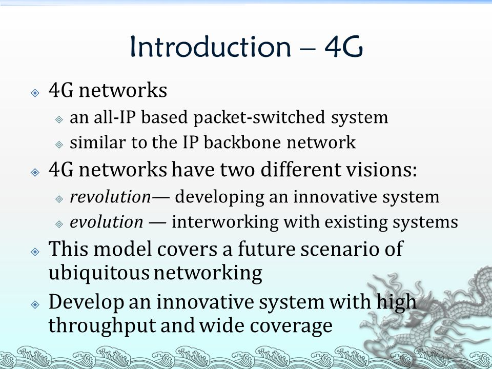 Introduction – 4G  4G networks  an all-IP based packet-switched system  similar to the IP backbone network  4G networks have two different visions:  revolution— developing an innovative system  evolution — interworking with existing systems  This model covers a future scenario of ubiquitous networking  Develop an innovative system with high throughput and wide coverage 3