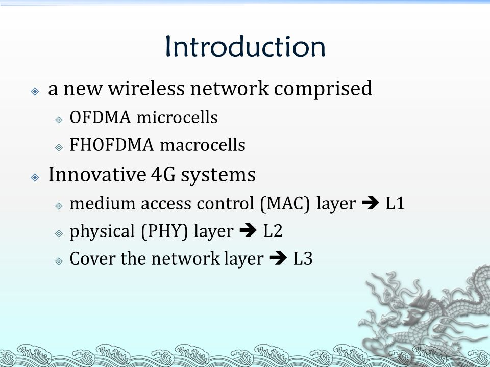 Introduction  a new wireless network comprised  OFDMA microcells  FHOFDMA macrocells  Innovative 4G systems  medium access control (MAC) layer  L1  physical (PHY) layer  L2  Cover the network layer  L3 8