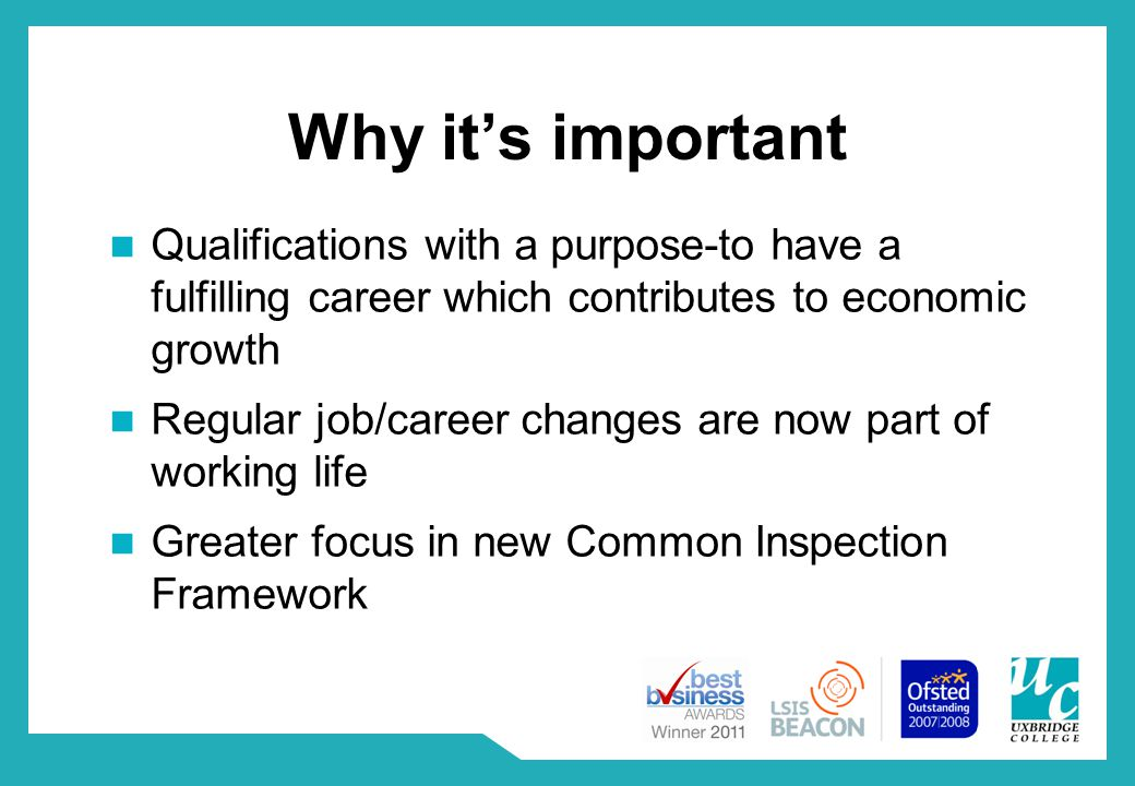 Why it's important Qualifications with a purpose-to have a fulfilling career which contributes to economic growth Regular job/career changes are now part of working life Greater focus in new Common Inspection Framework