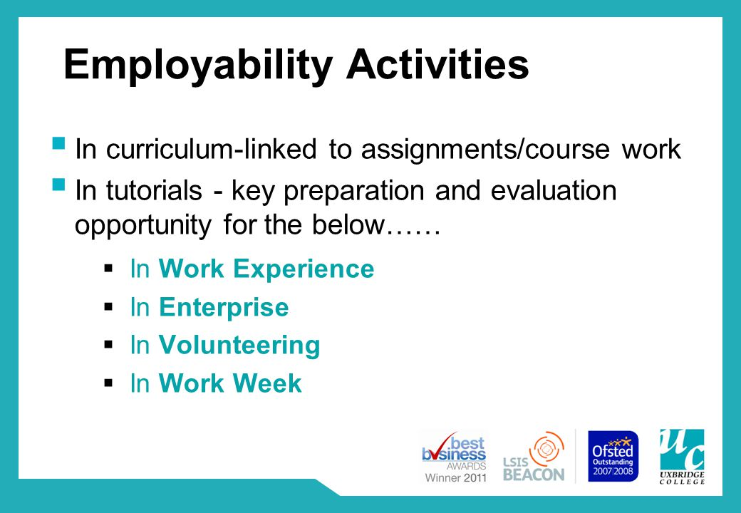 Employability Activities  In curriculum-linked to assignments/course work  In tutorials - key preparation and evaluation opportunity for the below……  In Work Experience  In Enterprise  In Volunteering  In Work Week