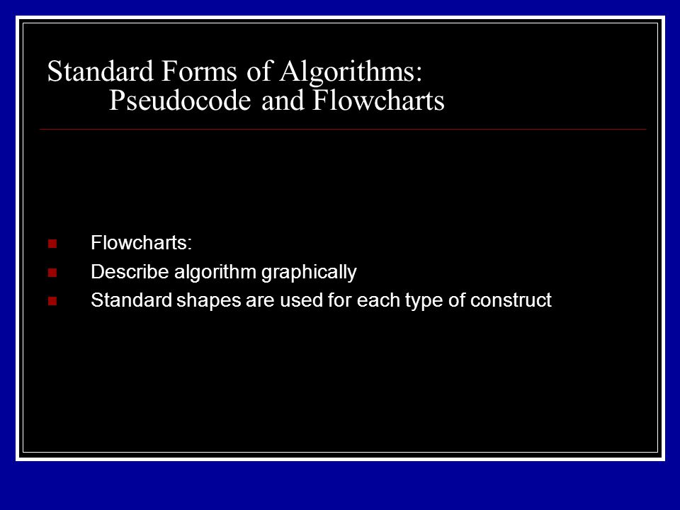 Flowcharts: Describe algorithm graphically Standard shapes are used for each type of construct Standard Forms of Algorithms: Pseudocode and Flowcharts