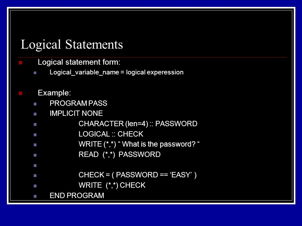 Logical statement form: Logical_variable_name = logical experession Example: PROGRAM PASS IMPLICIT NONE CHARACTER (len=4) :: PASSWORD LOGICAL :: CHECK WRITE (*,*) What is the password.