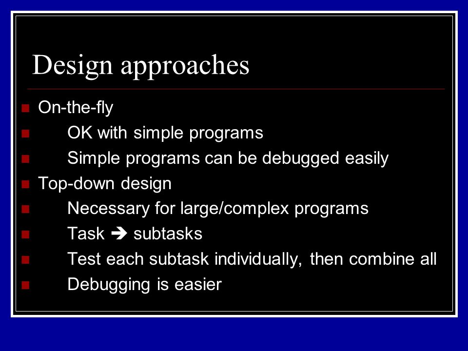 Design approaches On-the-fly OK with simple programs Simple programs can be debugged easily Top-down design Necessary for large/complex programs Task  subtasks Test each subtask individually, then combine all Debugging is easier
