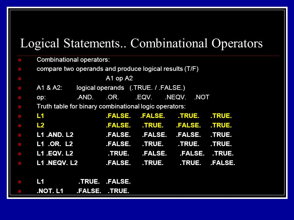 Combinational operators: compare two operands and produce logical results (T/F) A1 op A2 A1 & A2: logical operands (.TRUE.