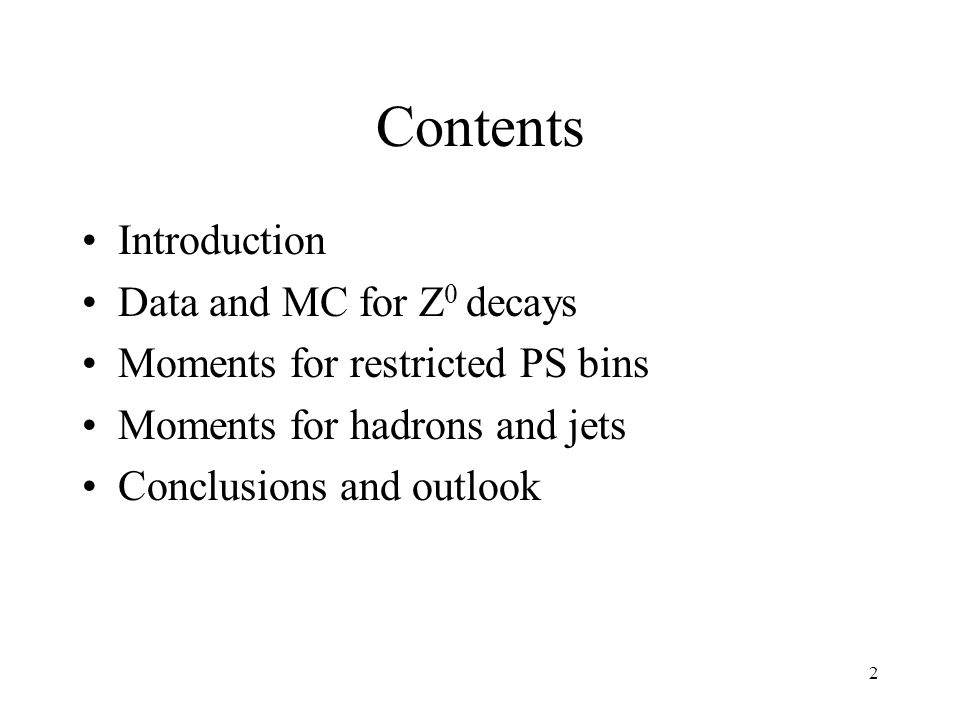 2 Contents Introduction Data and MC for Z 0 decays Moments for restricted PS bins Moments for hadrons and jets Conclusions and outlook