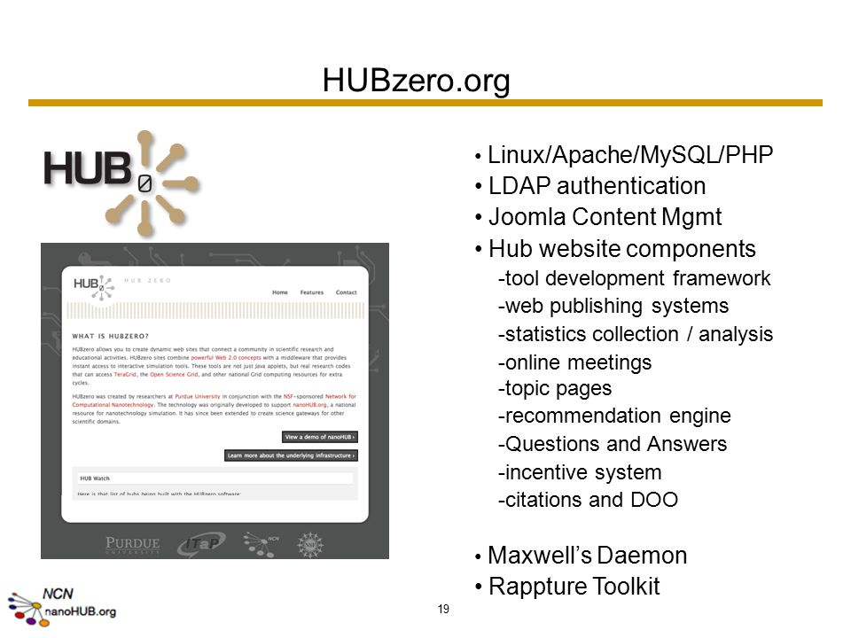 19 HUBzero.org Linux/Apache/MySQL/PHP LDAP authentication Joomla Content Mgmt Hub website components -tool development framework -web publishing systems -statistics collection / analysis -online meetings -topic pages -recommendation engine -Questions and Answers -incentive system -citations and DOO Maxwell's Daemon Rappture Toolkit