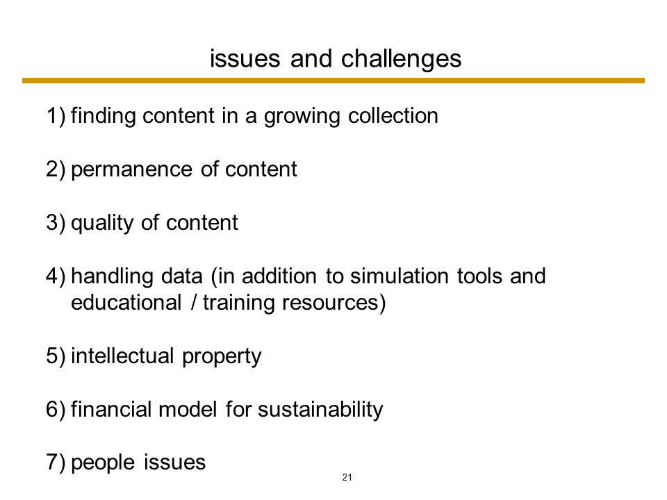 21 issues and challenges 1)finding content in a growing collection 2)permanence of content 3)quality of content 4)handling data (in addition to simulation tools and educational / training resources) 5)intellectual property 6)financial model for sustainability 7)people issues