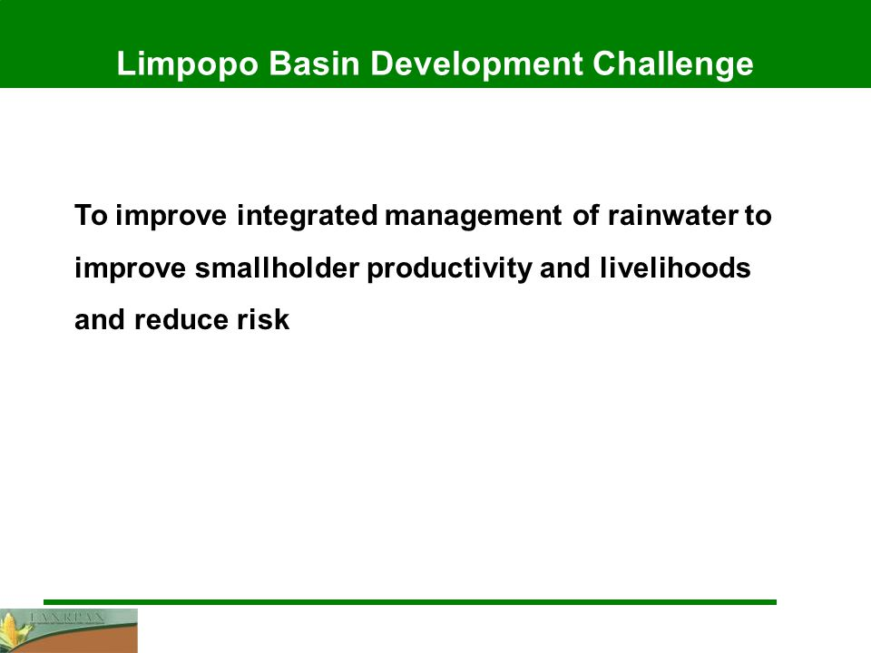 Limpopo Basin Development Challenge To improve integrated management of rainwater to improve smallholder productivity and livelihoods and reduce risk