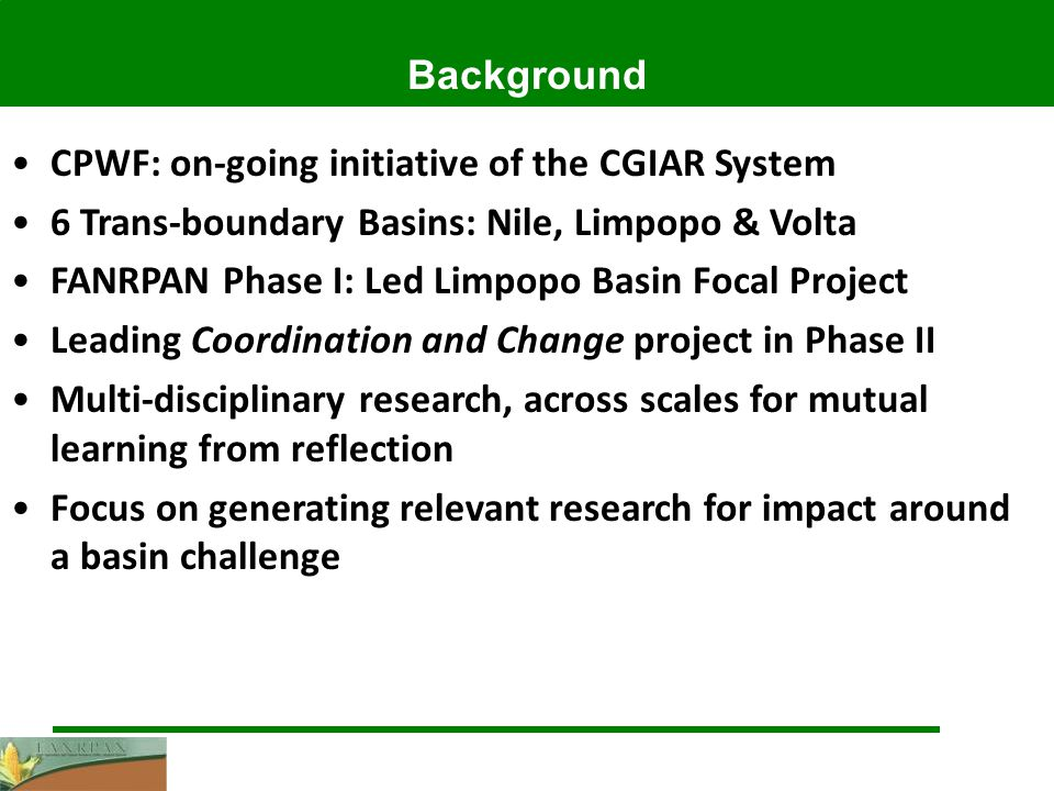 Background CPWF: on-going initiative of the CGIAR System 6 Trans-boundary Basins: Nile, Limpopo & Volta FANRPAN Phase I: Led Limpopo Basin Focal Project Leading Coordination and Change project in Phase II Multi-disciplinary research, across scales for mutual learning from reflection Focus on generating relevant research for impact around a basin challenge