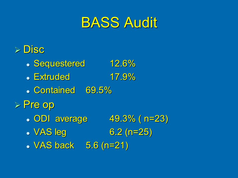BASS Audit  Disc Sequestered12.6% Sequestered12.6% Extruded17.9% Extruded17.9% Contained69.5% Contained69.5%  Pre op ODI average49.3% ( n=23) ODI average49.3% ( n=23) VAS leg6.2 (n=25) VAS leg6.2 (n=25) VAS back 5.6 (n=21) VAS back 5.6 (n=21)