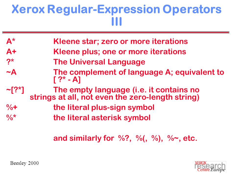 Beesley 2000 Xerox Regular-Expression Operators III A*Kleene star; zero or more iterations A+Kleene plus; one or more iterations *The Universal Language ~AThe complement of language A; equivalent to [ * - A] ~[ *]The empty language (i.e.