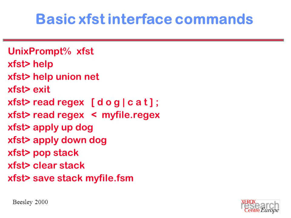 Beesley 2000 Basic xfst interface commands UnixPrompt% xfst xfst> help xfst> help union net xfst> exit xfst> read regex [ d o g | c a t ] ; xfst> read regex < myfile.regex xfst> apply up dog xfst> apply down dog xfst> pop stack xfst> clear stack xfst> save stack myfile.fsm