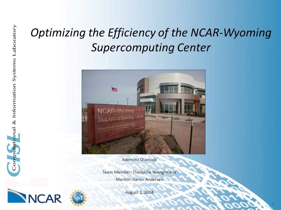 1 Optimizing the Efficiency of the NCAR-Wyoming Supercomputing Center Ademola Olarinde Team Member: Theophile Nsengimana Mentor: Aaron Andersen August 1, 2014