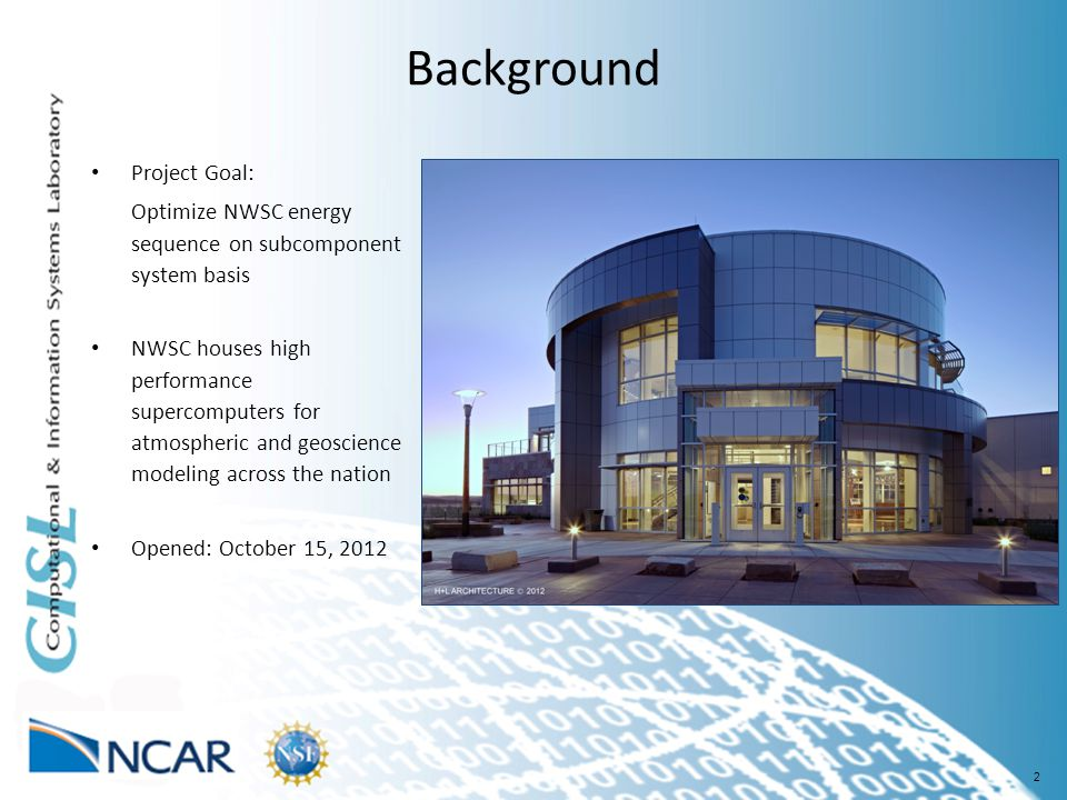 2 Background Project Goal: Optimize NWSC energy sequence on subcomponent system basis NWSC houses high performance supercomputers for atmospheric and geoscience modeling across the nation Opened: October 15, 2012