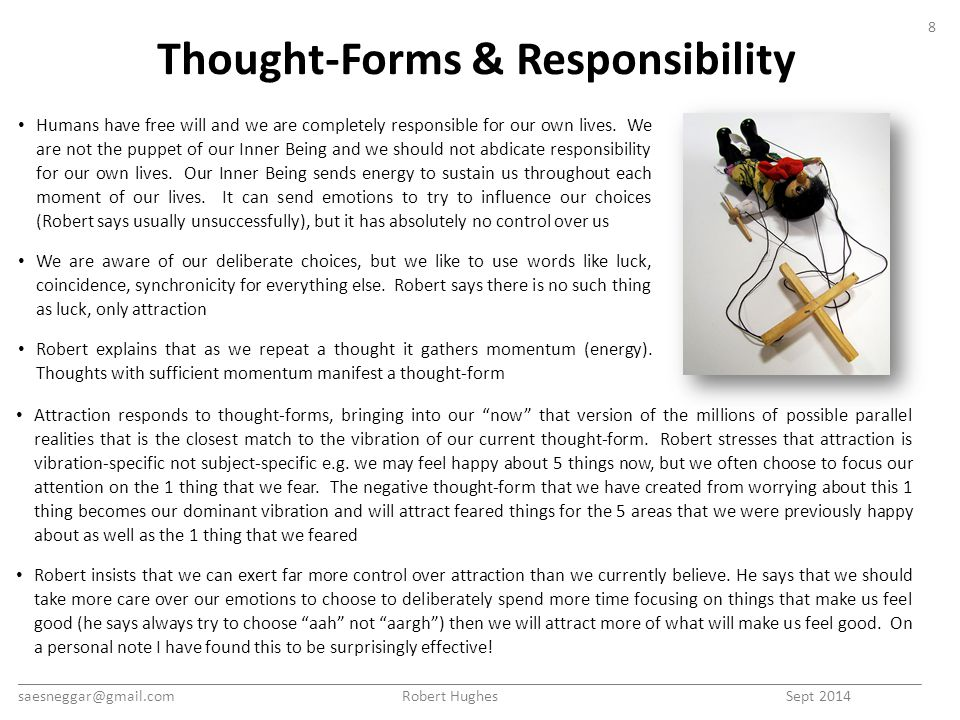Thought-Forms & Responsibility Attraction responds to thought-forms, bringing into our now that version of the millions of possible parallel realities that is the closest match to the vibration of our current thought-form.