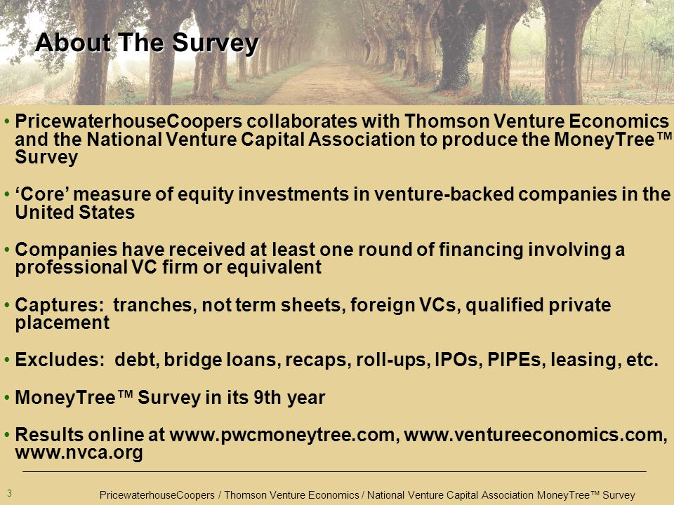 PricewaterhouseCoopers / Thomson Venture Economics / National Venture Capital Association MoneyTree™ Survey 3 About The Survey PricewaterhouseCoopers collaborates with Thomson Venture Economics and the National Venture Capital Association to produce the MoneyTree™ Survey 'Core' measure of equity investments in venture-backed companies in the United States Companies have received at least one round of financing involving a professional VC firm or equivalent Captures: tranches, not term sheets, foreign VCs, qualified private placement Excludes: debt, bridge loans, recaps, roll-ups, IPOs, PIPEs, leasing, etc.