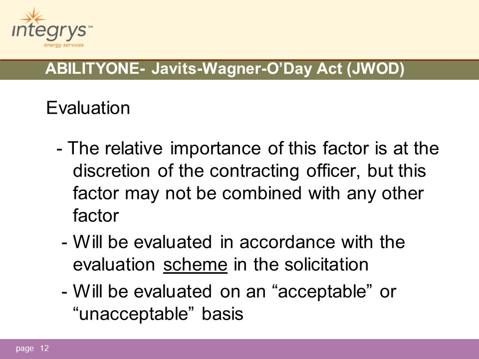 page ABILITYONE- Javits-Wagner-O'Day Act (JWOD) Evaluation - The relative importance of this factor is at the discretion of the contracting officer, but this factor may not be combined with any other factor - Will be evaluated in accordance with the evaluation scheme in the solicitation - Will be evaluated on an acceptable or unacceptable basis 12