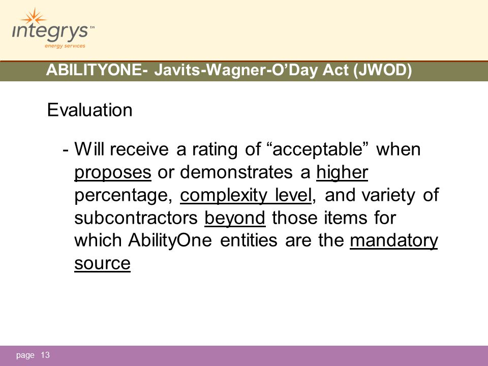 page ABILITYONE- Javits-Wagner-O'Day Act (JWOD) Evaluation - Will receive a rating of acceptable when proposes or demonstrates a higher percentage, complexity level, and variety of subcontractors beyond those items for which AbilityOne entities are the mandatory source 13